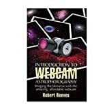 Introduction to Webcam Astrophotography : Imaging the Universe with the Amazing Affordable Webcam, Reeves, Robert, 0943396867