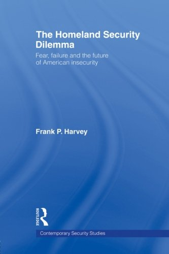 The Homeland Security Dilemma: Fear, Failure and the Future of American Insecurity (Contemporary Security Studies)