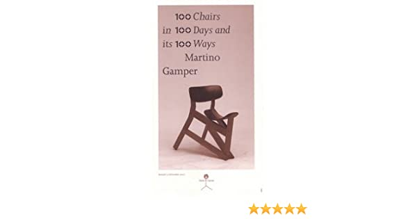 100 Chairs In 100 Days In 100 Ways: Martino Gamper: Martino Gamper, Emily  King, Kate Kilalea, Alex Rich, Deyan Sudjic, Michael Marriott, Ron Arad, ...