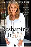 Reshaping It All: Motivation for Physical and Spiritual Fitness by Candace Cameron Bure, Darlene Schacht