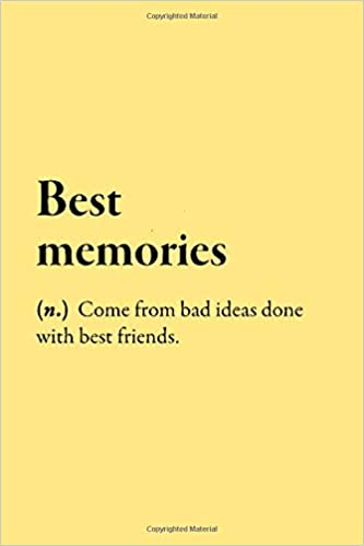 Best memories (n.) Come from bad ideas done with best ...