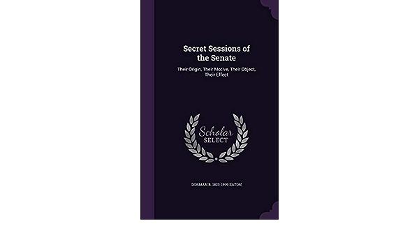 Secret Sessions of the Senate: Their Origin, Their Motive, Their ...
