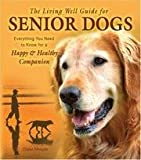 The Living Well Guide for Senior Dogs: Everything You Need to Know for a Happy & Healthy Companion