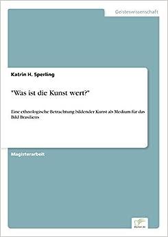 Book Was ist die Kunst wert?: Eine ethnologische Betrachtung bildender Kunst als Medium f?r das Bild Brasiliens (German Edition) by Katrin H. Sperling (2005-01-01)