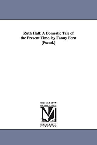 Ruth Hall: a domestic tale of the present time. By Fanny Fern [pseud.] (The Michigan Historical Reprint Series)