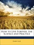 How to Live Forever, the Science and Practice, Harry Gaze, 1141247844