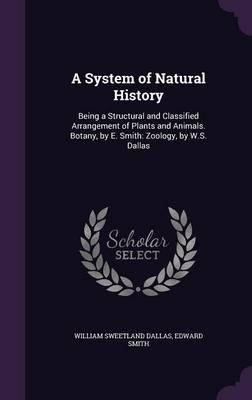 Read Online A System of Natural History : Being a Structural and Classified Arrangement of Plants and Animals. Botany, by E. Smith: Zoology, by W.S. Dallas(Hardback) - 2015 Edition PDF