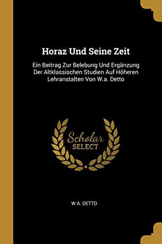 Horaz Und Seine Zeit: Ein Beitrag Zur Belebung Und Ergänzung Der Altklassischen Studien Auf Höheren Lehranstalten Von W.a. Detto