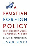 A Faustian Foreign Policy from Woodrow Wilson to George W. Bush: Dreams of Perfectibility
