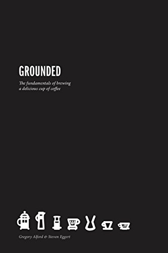 Grounded: The Fundamentals for Brewing a Delicious Cup of Coffee by Gregory Alford
