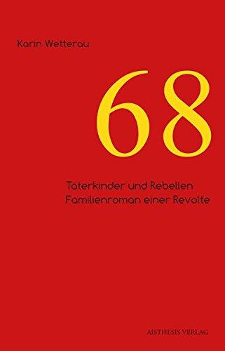 68: Täterkinder und Rebellen. Familienroman einer Revolte Taschenbuch – 1. Februar 2017 Karin Wetterau Aisthesis 3849811689 Deutschland