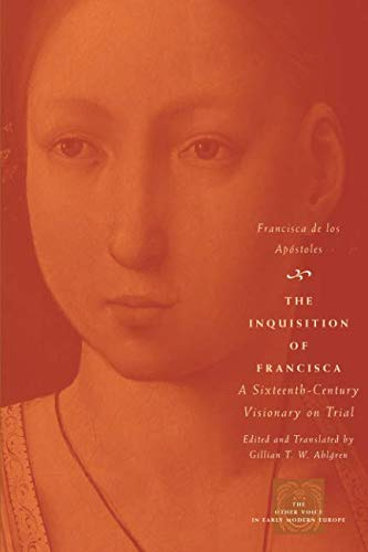 The Inquisition of Francisca: A Sixteenth-Century Visionary on Trial (The Other Voice in Early Modern Europe)