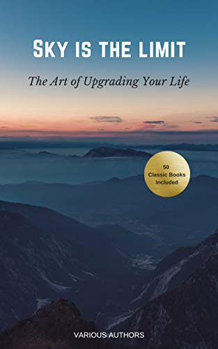 Pdf Spirituality Sky is the Limit: The Art of of Upgrading Your Life: 50 Classic Self Help Books Including.: Think and Grow Rich, The Way to Wealth, As A Man Thinketh, The Art of War, Acres of Diamonds and many more