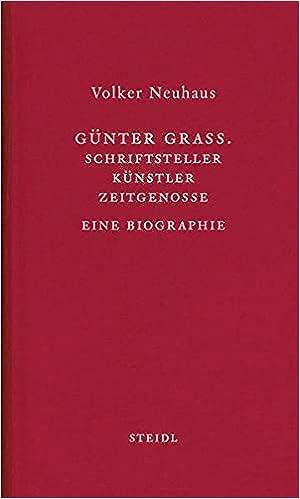 Günter Grass: Schriftsteller - Künstler- Zeitgenosse Eine Biographie