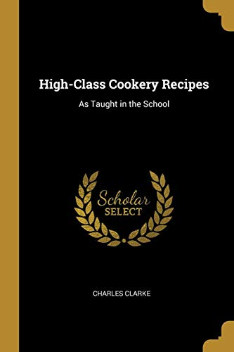 High-Class Cookery Recipes: As Taught in the School