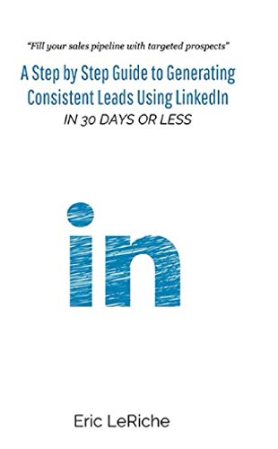 A Step by Step Guide to Generating  Consistent Leads Using LinkedIn: In 30 Days or Less (Using Linkedin)