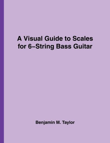 A Visual Guide to Scales for 6-String Bass Guitar: A Reference Text for Classical, Modal, Blues, Jazz and Exotic Scales (Fingerboard Charts for ... Scales on Stringed Instruments) (Volume 22) - Six String Bass Guitar