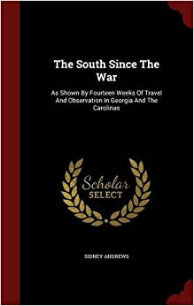 Book The South Since The War: As Shown By Fourteen Weeks Of Travel And Observation In Georgia And The Carolinas