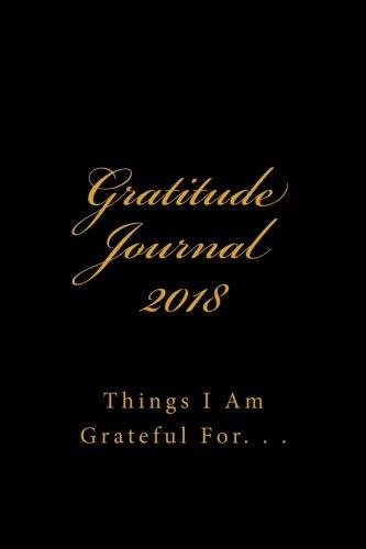 Gratitude Journal 2018: Things I Am Grateful For. . .