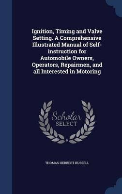 Ignition, Timing and Valve Setting. a Comprehensive Illustrated Manual of Self-Instruction for Automobile Owners, Operators, Repairmen, and All Interested in Motoring(Hardback) - 2015 Edition ebook