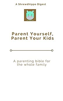 Parent Yourself, Parent Your Kids: A parenting bible for the whole family