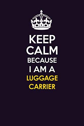 KEEP CALM BECAUSE I AM A LUGGAGE CARRIER: Motivational Career quote blank lined Notebook Journal 6x9 matte finish