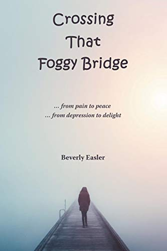 Crossing That Foggy Bridge: From Pain to Peace from Depression to Delight