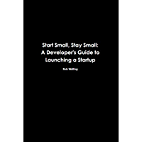 Start Small, Stay Small: A Developer's Guide to Launching a Startup (English Edition)