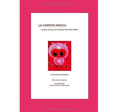LA CARPETA MÁGICA: CLASES DE BALLET IMAGINATIVAS PARA NIÑOS GUÍA PARA DOCENTES: Amazon.es: GARCIA GARCIA, PILAR, GARCIA MONSALVE, ANTONIA: Libros