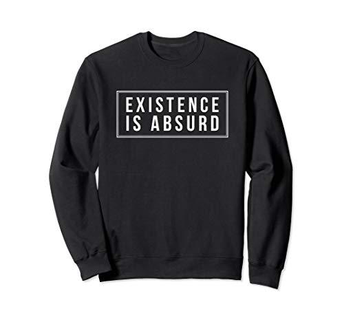 Existence is absurd philosophy sweatshirt