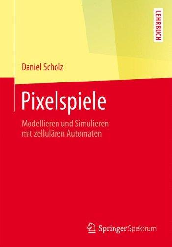 Pixelspiele: Modellieren und Simulieren mit zellulären Automaten (Springer-Lehrbuch)
