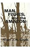 Man, Fishes, and the Amazon, Smith, Nigel J. H., 0231051565