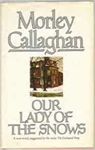 a review of our lady of the snows by morley callaghan Start studying american literature learn  vivian darkbloom on the lady who loved  that fall comes to us as a prize to rouse us toward our fate.