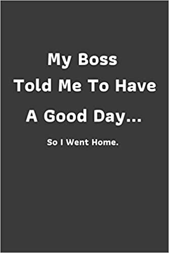Buy My Boss Told Me To Have A Good Day So I Went Home Funny