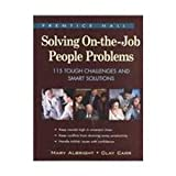 Solving On-the-Job People Problems : 115 Tough Challenges and Smart Solutions, Albright, Mary and Carr, Clay, 013043311X