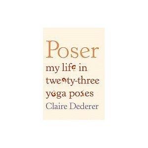 Read Online [2010 HARDBACK] Claire Dederer (Author)Poser: My Life in Twenty-three Yoga Poses [2010 Hardcover] Claire Dederer (Author) Poser: My Life in Twenty-three Yoga Poses [2010 HARDBACK] pdf