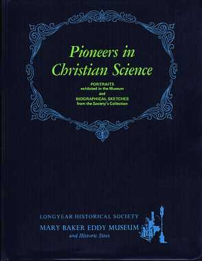 Pioneers in Christian Science: Portraits Exhibited in the Museum and Biographical Sketches From the Society's Collection (Longyear Historical Society, Mary Baker Eddy Museum)