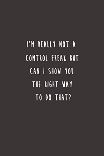 I'm really not a Control Freak But... Can I show you the right way to do that?: Lined notebook (Best Gifts For Employees)