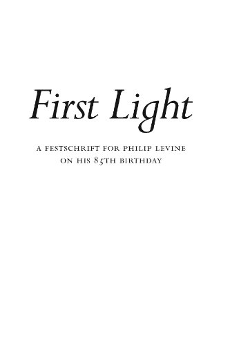 First Light / A Festschrift for Philip Levine on His 85th Birthday