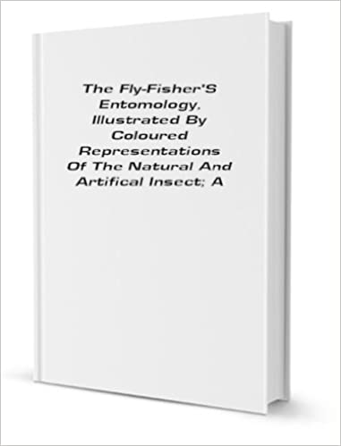 The Fly-fisher's Entomology: Illustrated by Coloured Representations of the .