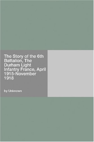 The Story of the 6th Battalion, The Durham Light Infantry France, April 1915-November 1918 PDF