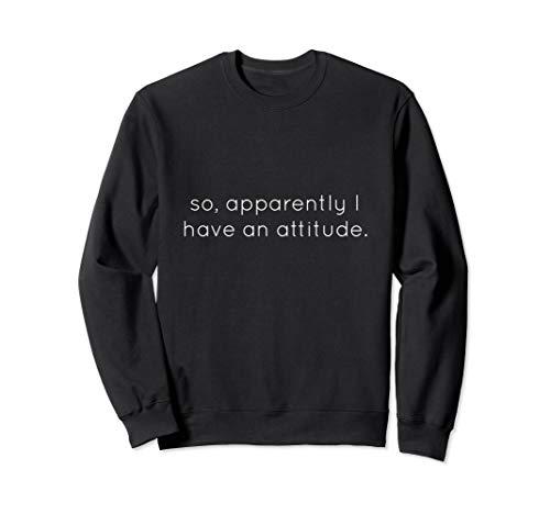 (so apparently I have an attitude Sweatshirt)