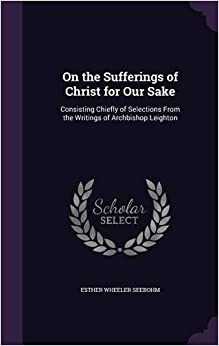 On the Sufferings of Christ for Our Sake: Consisting Chiefly of Selections From the Writings of Archbishop Leighton