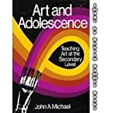 Art and Adolescence : Teaching Art at the Secondary Level, Michael, John A., 0807727431