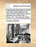 A discourse of the glory to which God hath called believers by Jesus Christ. Delivered in some sermons out of the I Pet. V. Chap. 10 V. the second Edition, Jonathan Mitchel, 1170775608