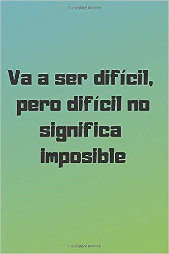 Va A Ser Difícil Pero Difícil No Significa Imposible
