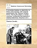 A complete treatise on electricity, in theory and practice; with original experiments. by Tiberius Cavallo, F. R. S. the fourth edition, in three volumes; containing the practice of medical electricity. Volume 2 Of 3, Tiberius Cavallo, 1170972470