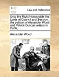 Unto the Right Honourable the Lords of Council and Session, the Petition of Alexander Wood and Patrick Duncan Writers in Perth, Alexander Wood, 1171381182