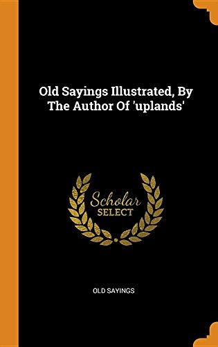 Old Sayings Illustrated, By The Author Of 'uplands'