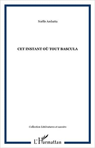 Cet Instant Ou Tout Bascula Roman (French Edition): Ambatta Noelle: 9782296062689: Amazon.com: Books